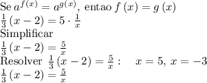 \mathrm{Se\:}a^{f\left(x\right)}=a^{g\left(x\right)}\mathrm{,\:entao\:}f\left(x\right)=g\left(x\right)\\ \frac{1}{3}\left(x-2\right)=5\cdot \frac{1}{x}\\ \mathrm{Simplificar}\\ \frac{1}{3}\left(x-2\right)=\frac{5}{x}\\ \mathrm{Resolver\:}\:\frac{1}{3}\left(x-2\right)=\frac{5}{x}:\quad x=5,\:x=-3\\ \frac{1}{3}\left(x-2\right)=\frac{5}{x}\\